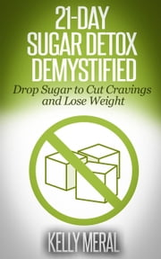 21-Day Sugar Detox Demystified Drop Sugar to Cut Cravings and Lose Weight ebook by Kelly Meral