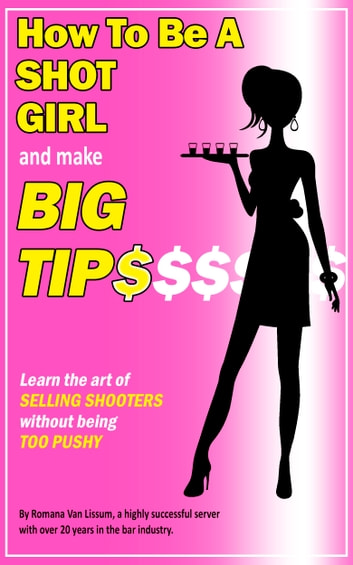 How To Be a Shot Girl and Make Big Tips. Learn the Art of Selling Shooters Without Being Too Pushy ebook by Romana Van Lissum