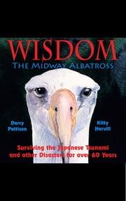 Wisdom, the Midway Albatross - Surviving the Japanese Tsunami and other Disasters for over 60 Years ebook by Darcy Pattison