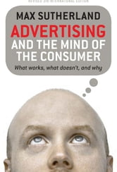 Advertising And The Mind Of The Consumer - What works, what doesn't and why ebook by Max Sutherland