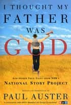 I Thought My Father Was God - And Other True Tales from NPR's National Story Project ebook by Paul Auster, Paul Auster
