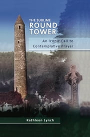 The Sublime Round Tower: An Iconic Call yo Contemplative Prayer ebook by Sr Kathleen Lynch