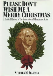 Please Don't Wish Me a Merry Christmas - A Critical History of the Separation of Church and State ebook by Stephen M. Feldman