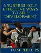 6 Surprisingly Effective Ways to Self Development ebook by Tom Phillips