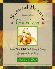 Natural Beauty From The Garden - More Than 200 Do-It-Yourself Beauty Recipes & Garden Ideas ebook by Janice Cox