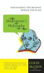 Shakespeare's Philosophy - Discovering the Meaning Behind the Plays 電子書 by Colin McGinn