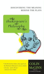 Shakespeare's Philosophy - Discovering the Meaning Behind the Plays ebook by Colin McGinn