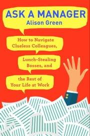 Ask a Manager - How to Navigate Clueless Colleagues, Lunch-Stealing Bosses, and the Rest of Your Life at Work ebook by Alison Green
