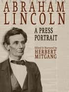 Abraham Lincoln: A Press Portrait ebook by Herbert Mitgang