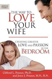 The Way to Love Your Wife - Creating Greater Love and Passion in the Bedroom ebook by Clifford L. Penner,Joyce J. Penner