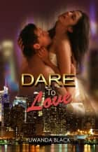 Dare to Love - Dare to Love, #1 ebook by Yuwanda Black