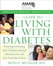 American Medical Association Guide to Living with Diabetes - Preventing and Treating Type 2 Diabetes - Essential Information You and Your Family Need to Know ebook by American Medical Association,Boyd E. Metzger MD