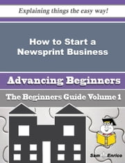How to Start a Newsprint Business (Beginners Guide) - How to Start a Newsprint Business (Beginners Guide) ebook by Minh Ingle