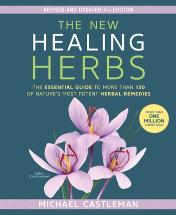 The New Healing Herbs - The Essential Guide to More Than 130 of Nature's Most Potent Herbal Remedies ebook by Michael Castleman