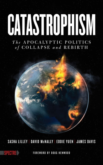 Catastrophism - The Apocalyptic Politics of Collapse and Rebirth ebook by Sasha Lilley,David McNally,Eddie Yuen,James Davis