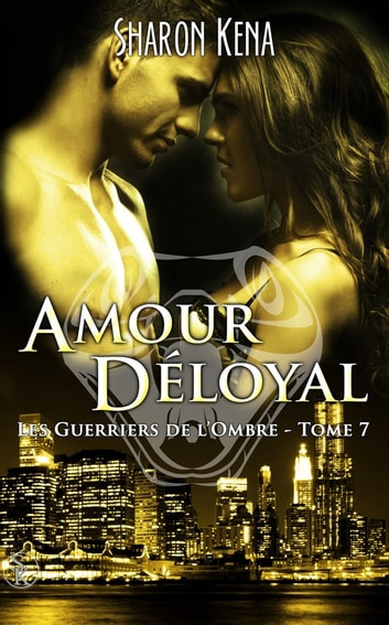 Les Guerriers de l'Ombre 7 - Amour Déloyal ebook by Sharon Kena