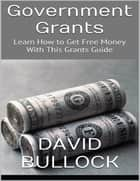 Government Grants: Learn How to Get Free Money With This Grants Guide ebook by David Bullock