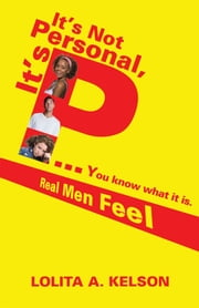 It's Not Personal, It's P..You know what it is. - Real Men Feel ebook by LOLITA A. KELSON