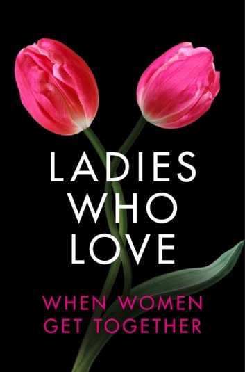 Ladies Who Love: An Erotica Collection ebook by Heather Towne,Rachel Randall,Izzy French,Elizabeth Coldwell,Giselle Renarde,de Fer
