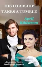 His Lordship Takes A Tumble - A Langford Series Short Regency Novella ebook by April Kihlstrom