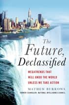 The Future, Declassified - Megatrends That Will Undo the World Unless We Take Action ebook by Mathew Burrows