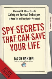 Spy Secrets That Can Save Your Life Deluxe - A Former CIA Officer Reveals Safety and Survival Techniques to Keep You and Your Family Protected ebook by Jason Hanson
