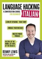 LANGUAGE HACKING ITALIAN (Learn How to Speak Italian - Right Away) - A Conversation Course for Beginners ebook by Benny Lewis