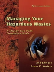 Managing Your Hazardous Wastes - A Step-by-Step RCRA Compliance Guide ebook by James K. Voyles Esq.