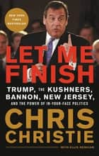 Let Me Finish - Trump, the Kushners, Bannon, New Jersey, and the Power of In-Your-Face Politics ebook by Chris Christie