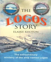 The Logos Story - The extraordinary ministry of the ship named Logos ebook by Elaine Rhoton