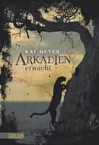 Arkadien-Reihe 1: Arkadien erwacht ebook by Kai Meyer