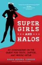 Super Girls and Halos - My Companions on the Quest for Truth, Justice, and Heroic Virtue ebook by Maria Morera Johnson