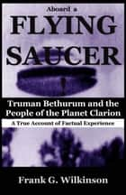 Aboard a Flying Saucer: Truman Bethurum and the People of the Planet Clarion ebook by Frank G. Wilkinson