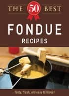 The 50 Best Fondue Recipes - Tasty, fresh, and easy to make! eBook by Adams Media