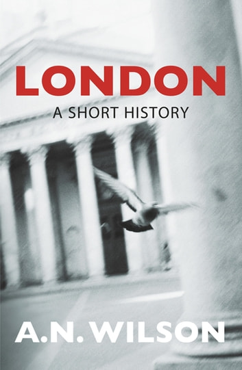 London: A Short History ebook by A N Wilson