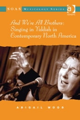 And We're All Brothers: Singing in Yiddish in Contemporary North America ebook by Ms Abigail Wood,Professor Keith Howard