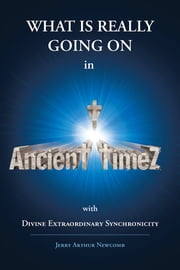 Ancient TimeZ - Divine Extraordinary Synchronicity ebook by Jerry Arthur Newcomb