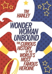Wonder Woman Unbound - The Curious History of the World's Most Famous Heroine ebook by Tim Hanley