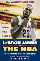 LeBron James vs. the NBA - The Case for the NBA's Greatest Player ebook by Ryan Jones, Brendan Bowers