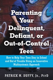 Parenting Your Delinquent, Defiant, or Out-of-Control Teen - How to Help Your Teen Stay in School and Out of Trouble Using an Innovative Multisystemic Approach ebook by Patrick M Duffy Jr, PsyD