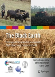The Black Earth - Ecological Principles for Sustainable Agriculture on Chernozem Soils ebook by Igori Arcadie Krupenikov,Boris P Boincean,David Dent