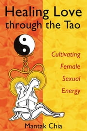 Healing Love through the Tao: Cultivating Female Sexual Energy - Cultivating Female Sexual Energy ebook by Mantak Chia