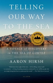 Telling Our Way to the Sea - A Voyage of Discovery in the Sea of Cortez ebook by Aaron Hirsh