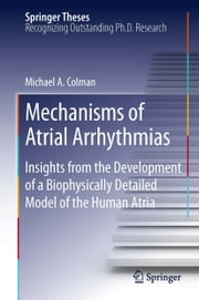 Mechanisms of Atrial Arrhythmias - Insights from the Development of a Biophysically Detailed Model of the Human Atria ebook by Michael A. Colman