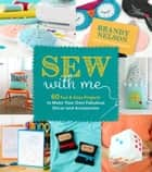 Sew With Me - 60 Fun & Easy Projects to Make Your Own Fabulous Décor and Accessories ebook by Brandy Nelson