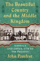 The Beautiful Country and the Middle Kingdom - America and China, 1776 to the Present ebook by John Pomfret