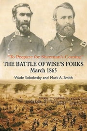"""To Prepare for Sherman's Coming"": The Battle of Wise's Forks, March 1865 ebook by Smith, Mark A."