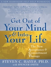Get Out of Your Mind and Into Your Life - The New Acceptance and Commitment Therapy ebook by Steven C. Hayes, PhD,Spencer Smith