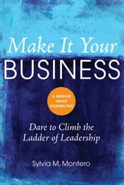 Make It Your Business: Dare To Climb the Ladder of Leadership ebook by Sylvia M. Montero