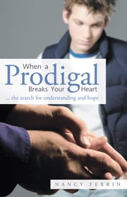 When A Prodigal Breaks Your Heart - ... the search for understanding and hope ebook by Nancy Ferrin